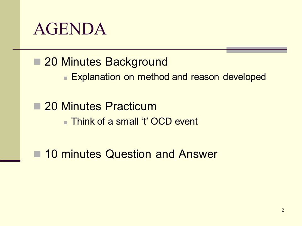 2 AGENDA 20 Minutes Background Explanation on method and reason developed 20 Minutes Practicum Think of a small 't' OCD event 10 minutes Question and Answer
