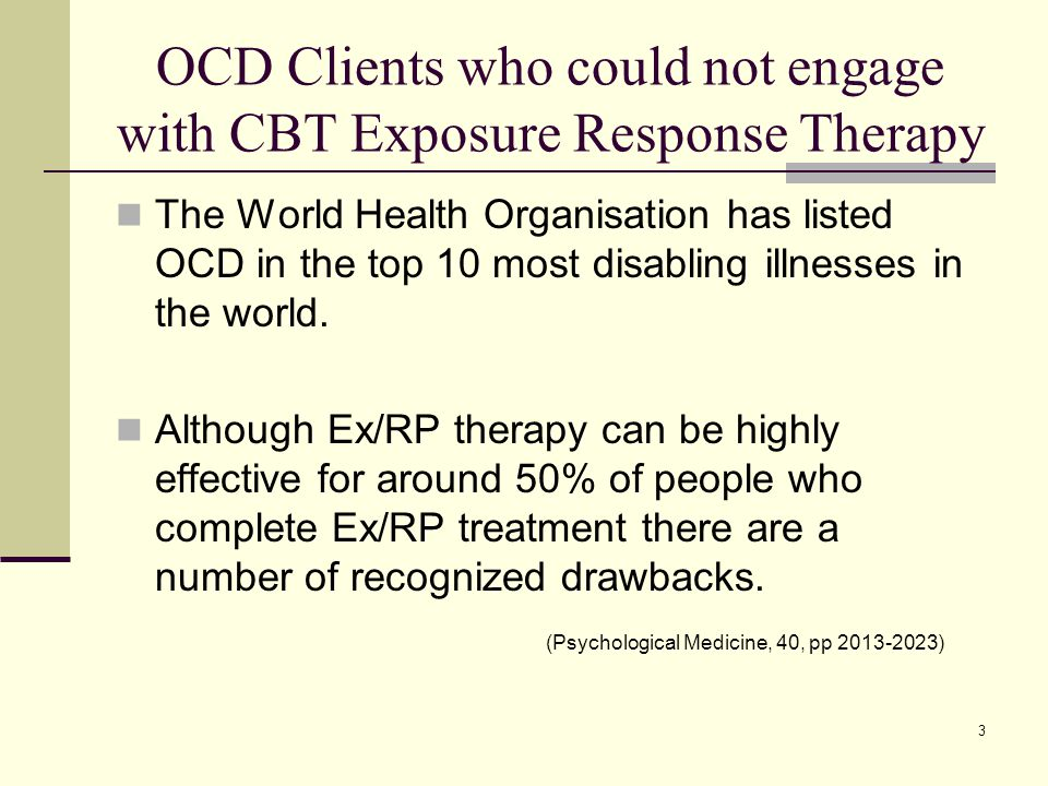 3 OCD Clients who could not engage with CBT Exposure Response Therapy The World Health Organisation has listed OCD in the top 10 most disabling illnesses in the world.