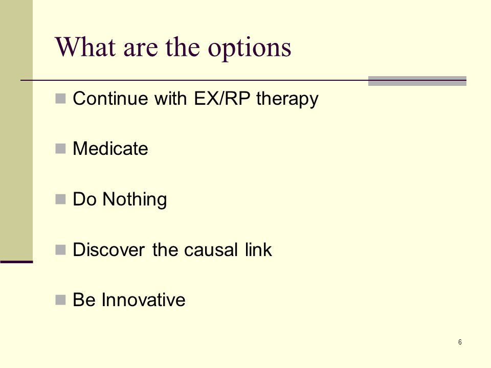 6 What are the options Continue with EX/RP therapy Medicate Do Nothing Discover the causal link Be Innovative