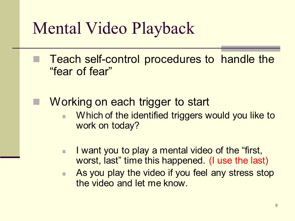 9 Mental Video Playback Teach self-control procedures to handle the fear of fear Working on each trigger to start Which of the identified triggers would you like to work on today.