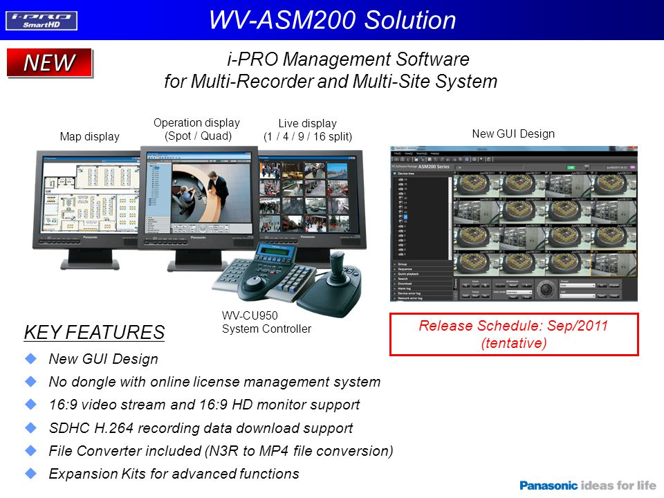i-PRO Management Software for Multi-Recorder and Multi-Site System NEWNEW WV-ASM200 Solution KEY FEATURES  New GUI Design  No dongle with online lic