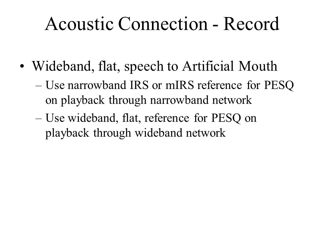 Acoustic Connection - Record Wideband, flat, speech to Artificial Mouth –Use narrowband IRS or mIRS reference for PESQ on playback through narrowband network –Use wideband, flat, reference for PESQ on playback through wideband network