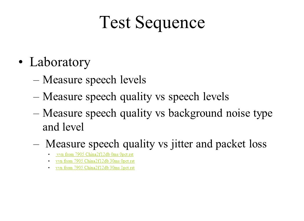 Test Sequence Laboratory –Measure speech levels –Measure speech quality vs speech levels –Measure speech quality vs background noise type and level – Measure speech quality vs jitter and packet loss vvn from 7905 China2f12db 0ms 0pct.rst vvn from 7905 China2f12db 0ms 0pct.rst vvn from 7905 China2f12db 30ms 0pct.rst vvn from 7905 China2f12db 30ms 1pct.rst