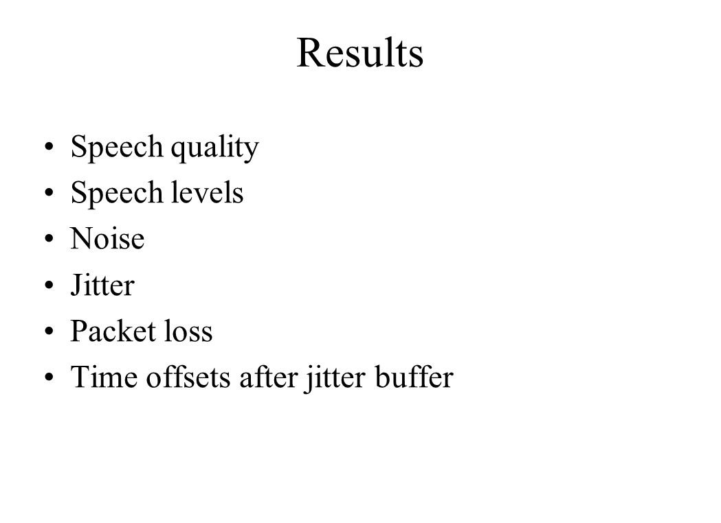 Results Speech quality Speech levels Noise Jitter Packet loss Time offsets after jitter buffer