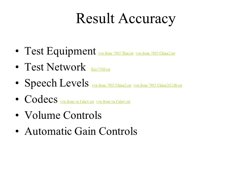 Result Accuracy Test Equipment vvn from 7905 Thai.rst vvn from 7905 China2.rst vvn from 7905 Thai.rstvvn from 7905 China2.rst Test Network Eric750if.rst Eric750if.rst Speech Levels vvn from 7905 China2.rst vvn from 7905 China2f12db.rst vvn from 7905 China2.rstvvn from 7905 China2f12db.rst Codecs vvn from vn f alaw.rst vvn from vn f ulaw.rst vvn from vn f alaw.rstvvn from vn f ulaw.rst Volume Controls Automatic Gain Controls