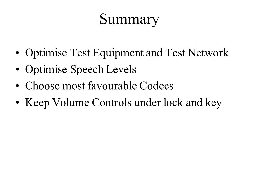 Summary Optimise Test Equipment and Test Network Optimise Speech Levels Choose most favourable Codecs Keep Volume Controls under lock and key