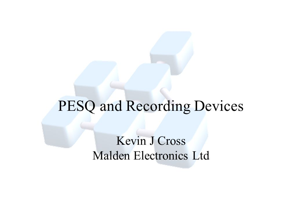 PESQ and Recording Devices Kevin J Cross Malden Electronics Ltd