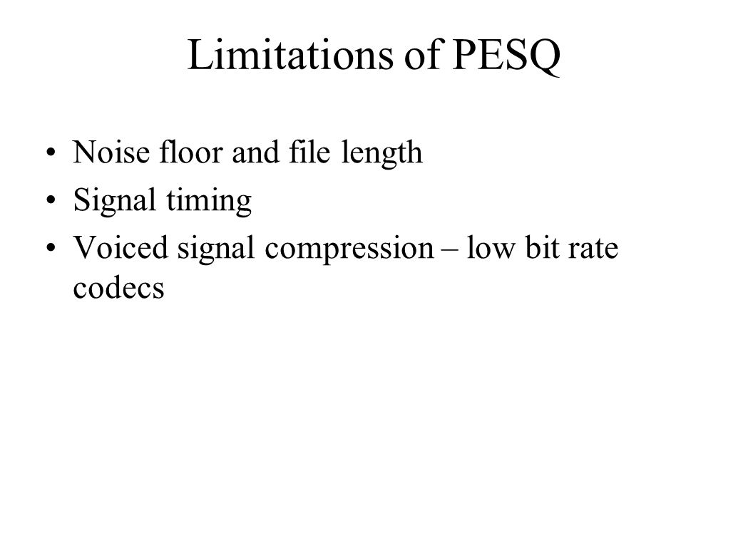 Limitations of PESQ Noise floor and file length Signal timing Voiced signal compression – low bit rate codecs