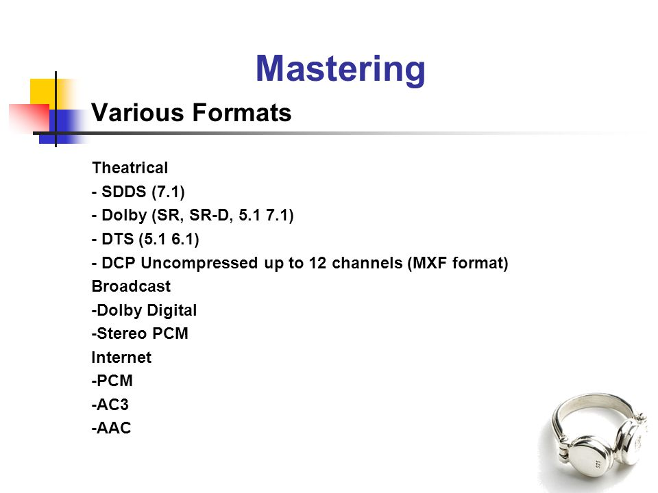 Mastering Various Formats Theatrical - SDDS (7.1) - Dolby (SR, SR-D, 5.1 7.1) - DTS (5.1 6.1) - DCP Uncompressed up to 12 channels (MXF format) Broadcast -Dolby Digital -Stereo PCM Internet -PCM -AC3 -AAC