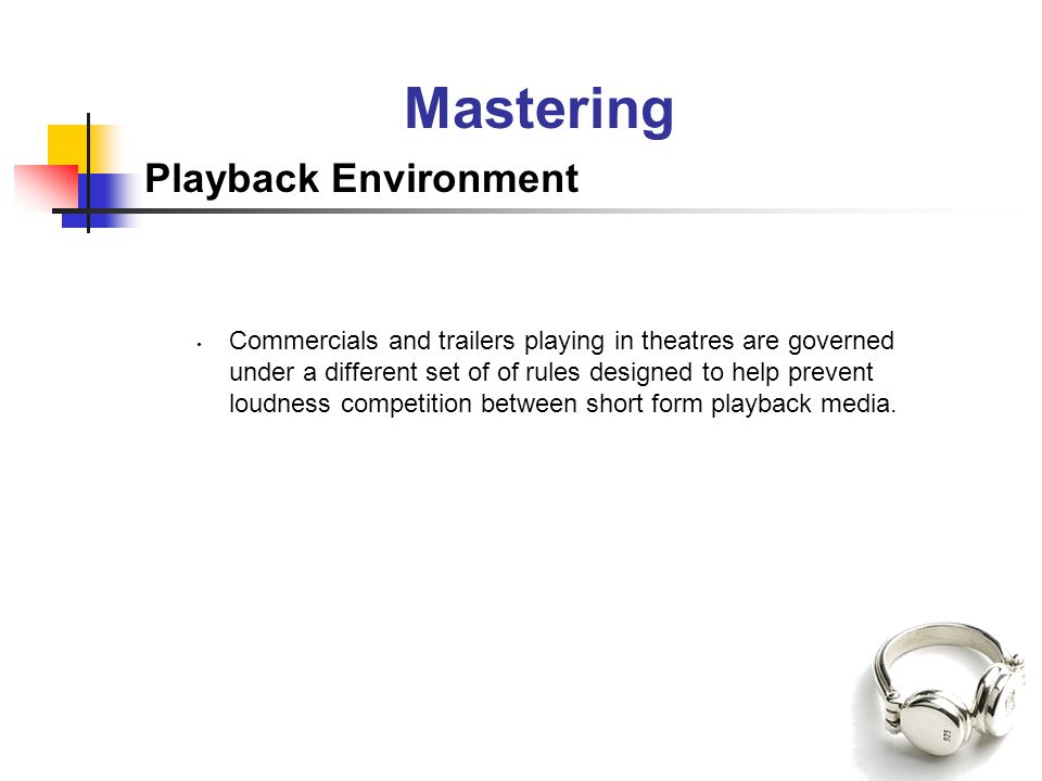 Mastering Playback Environment Commercials and trailers playing in theatres are governed under a different set of of rules designed to help prevent loudness competition between short form playback media.