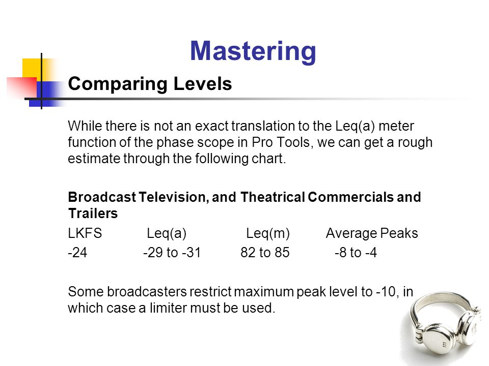Mastering Comparing Levels While there is not an exact translation to the Leq(a) meter function of the phase scope in Pro Tools, we can get a rough estimate through the following chart.
