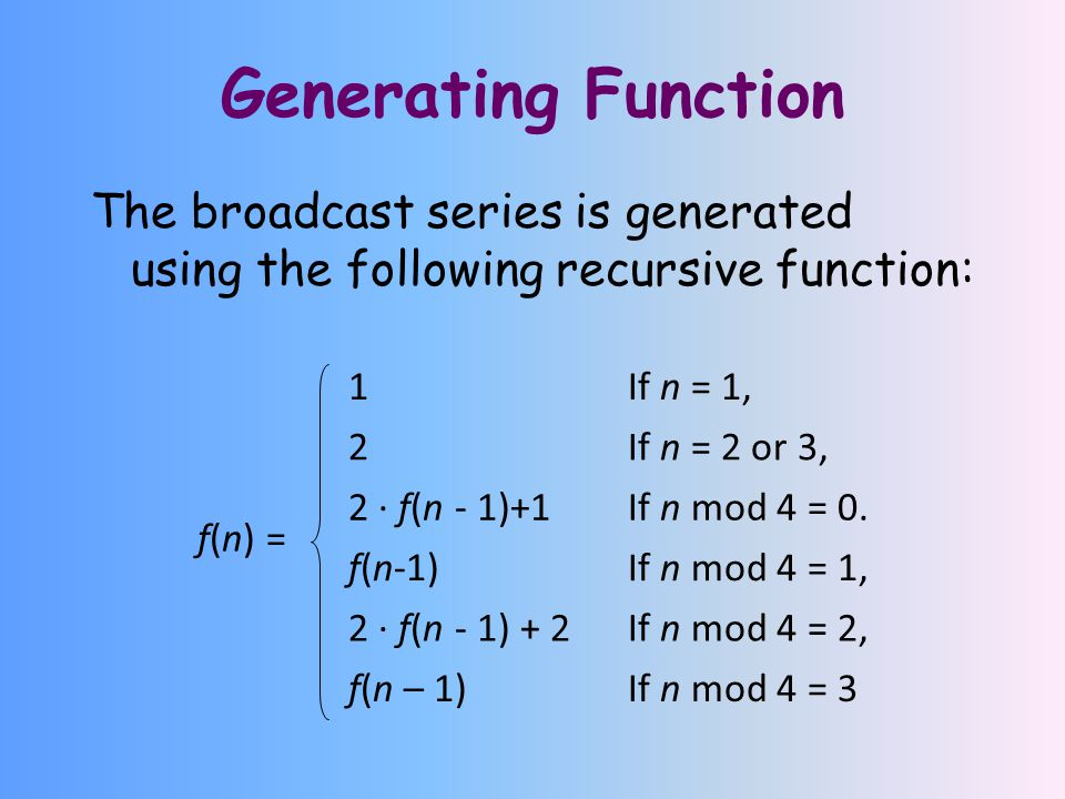 Generating Function The broadcast series is generated using the following recursive function: 1If n = 1, 2If n = 2 or 3, 2 · f(n - 1)+1If n mod 4 = 0.