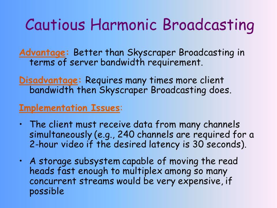 Cautious Harmonic Broadcasting Advantage: Better than Skyscraper Broadcasting in terms of server bandwidth requirement.