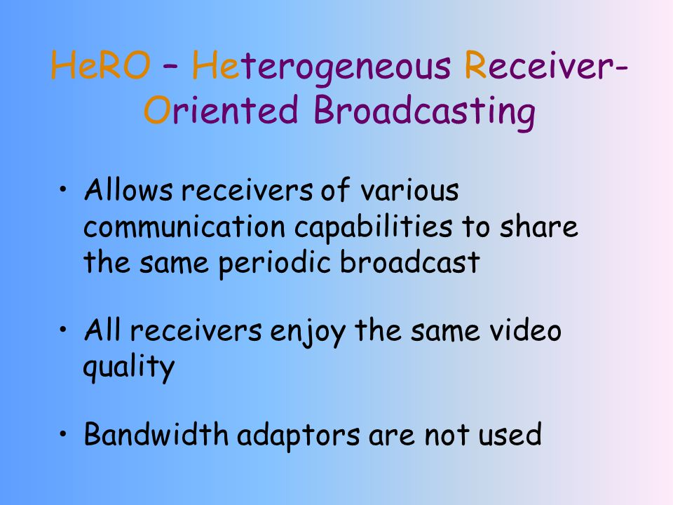 HeRO – Heterogeneous Receiver- Oriented Broadcasting Allows receivers of various communication capabilities to share the same periodic broadcast All receivers enjoy the same video quality Bandwidth adaptors are not used