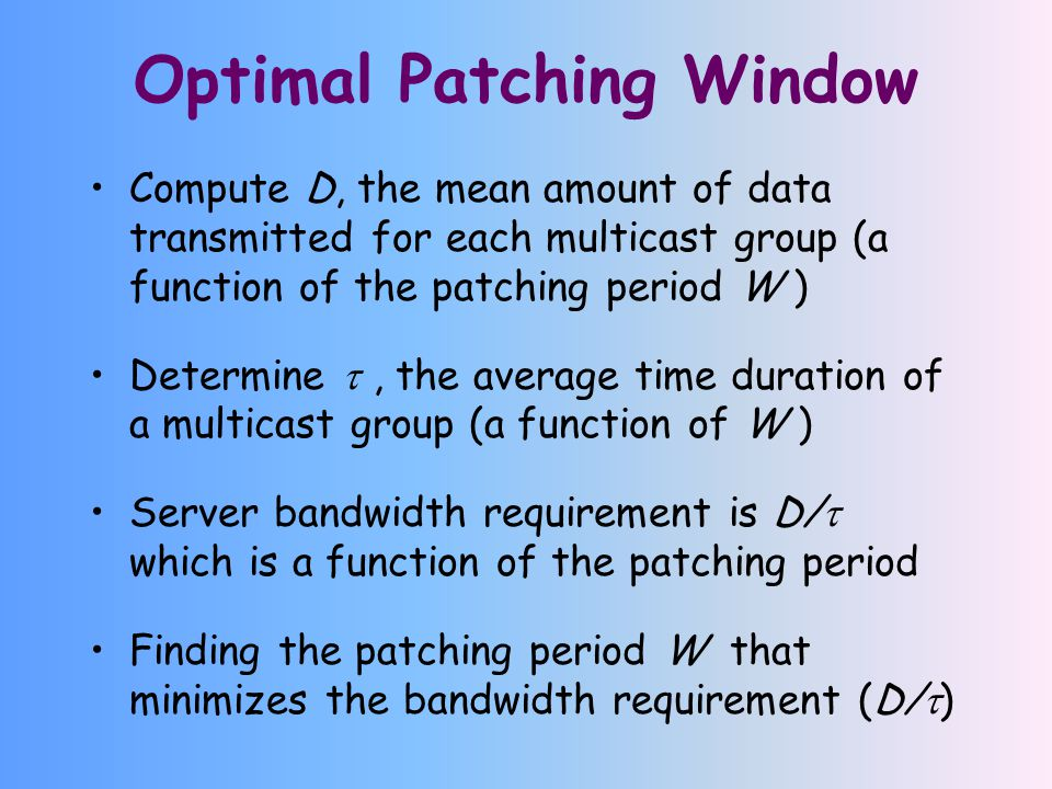 Optimal Patching Window Compute D, the mean amount of data transmitted for each multicast group (a function of the patching period W ) Determine , the average time duration of a multicast group (a function of W ) Server bandwidth requirement is D/  which is a function of the patching period Finding the patching period W that minimizes the bandwidth requirement (D/  )