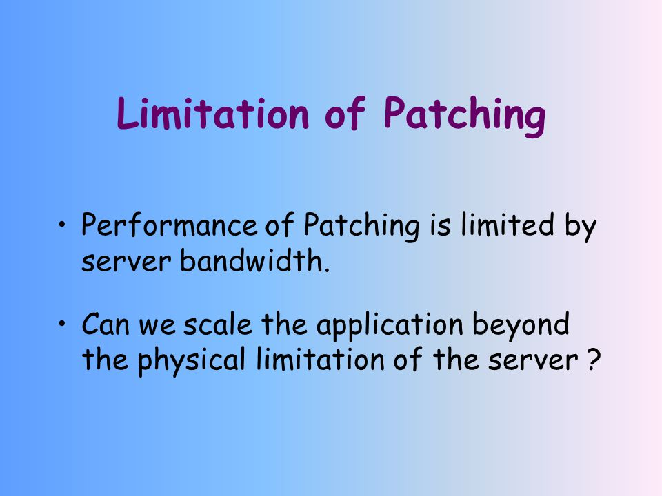 Limitation of Patching Performance of Patching is limited by server bandwidth.
