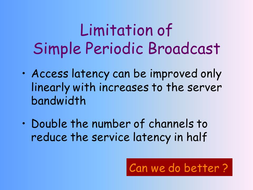 Limitation of Simple Periodic Broadcast Access latency can be improved only linearly with increases to the server bandwidth Double the number of channels to reduce the service latency in half Can we do better ?