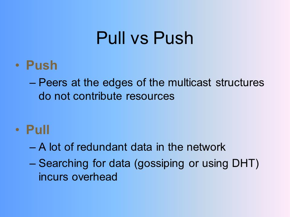 Pull vs Push Push –Peers at the edges of the multicast structures do not contribute resources Pull –A lot of redundant data in the network –Searching for data (gossiping or using DHT) incurs overhead
