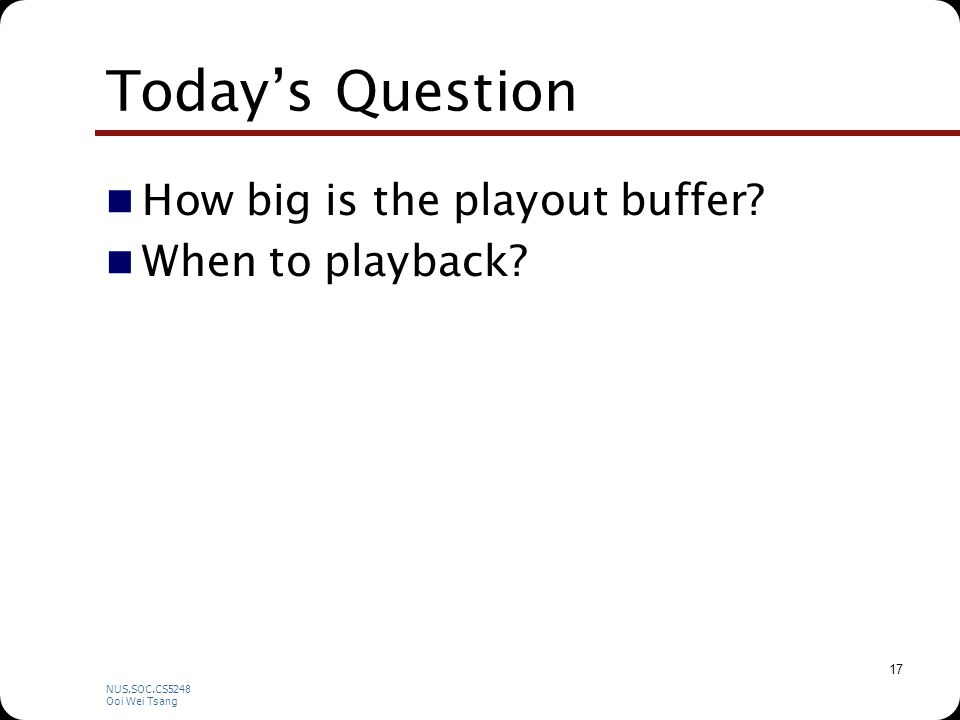 NUS.SOC.CS5248 Ooi Wei Tsang 17 Today's Question How big is the playout buffer? When to playback?