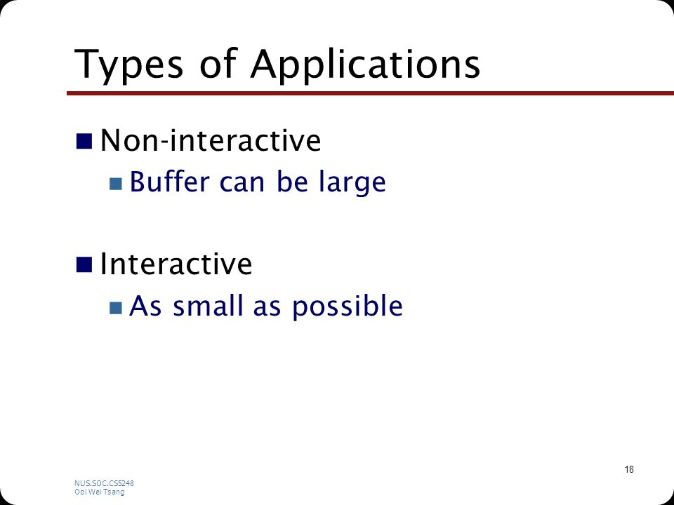NUS.SOC.CS5248 Ooi Wei Tsang 18 Types of Applications Non-interactive Buffer can be large Interactive As small as possible