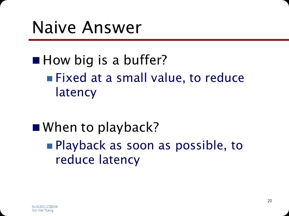 NUS.SOC.CS5248 Ooi Wei Tsang 20 Naive Answer How big is a buffer.