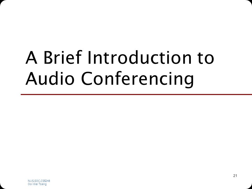 NUS.SOC.CS5248 Ooi Wei Tsang 21 A Brief Introduction to Audio Conferencing