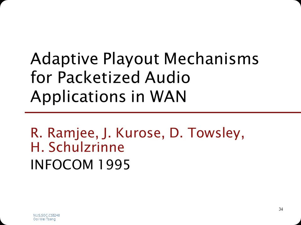 NUS.SOC.CS5248 Ooi Wei Tsang 34 Adaptive Playout Mechanisms for Packetized Audio Applications in WAN R.