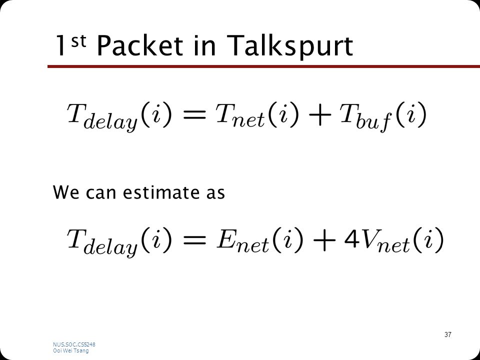 NUS.SOC.CS5248 Ooi Wei Tsang 37 1 st Packet in Talkspurt We can estimate as