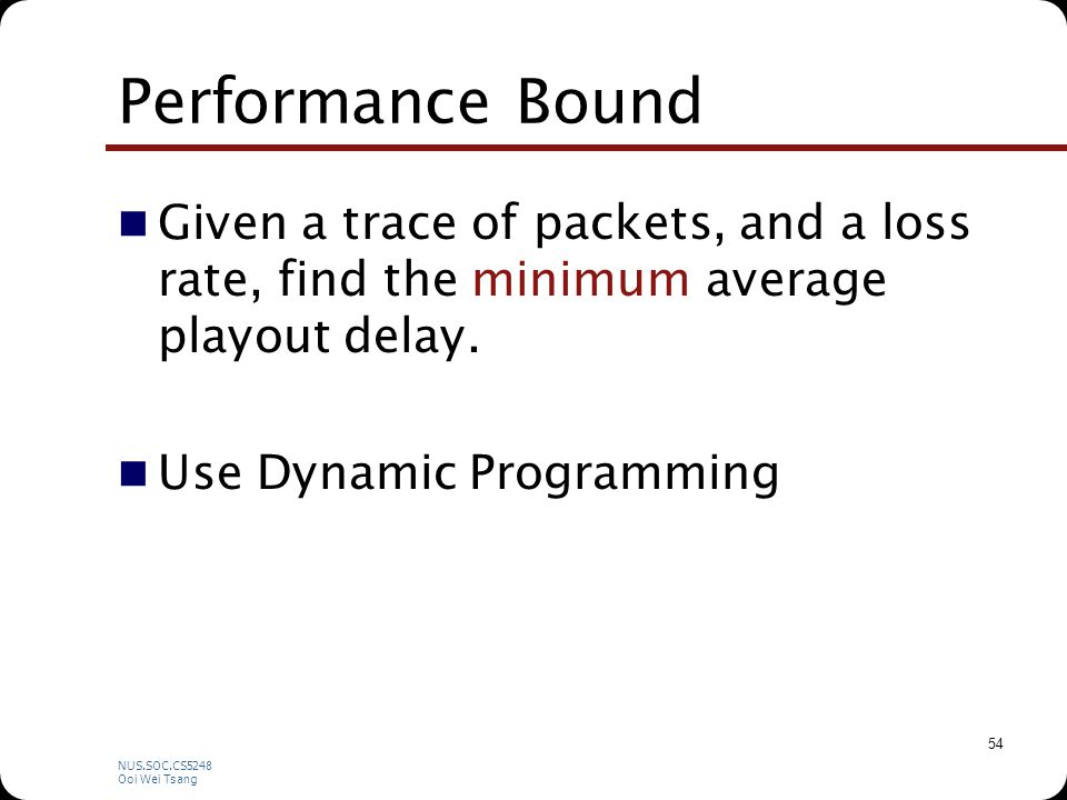 NUS.SOC.CS5248 Ooi Wei Tsang 54 Performance Bound Given a trace of packets, and a loss rate, find the minimum average playout delay.