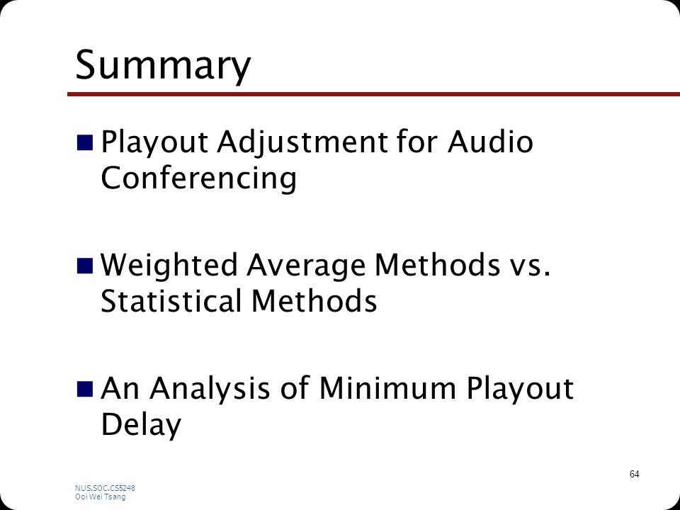 NUS.SOC.CS5248 Ooi Wei Tsang 64 Summary Playout Adjustment for Audio Conferencing Weighted Average Methods vs.