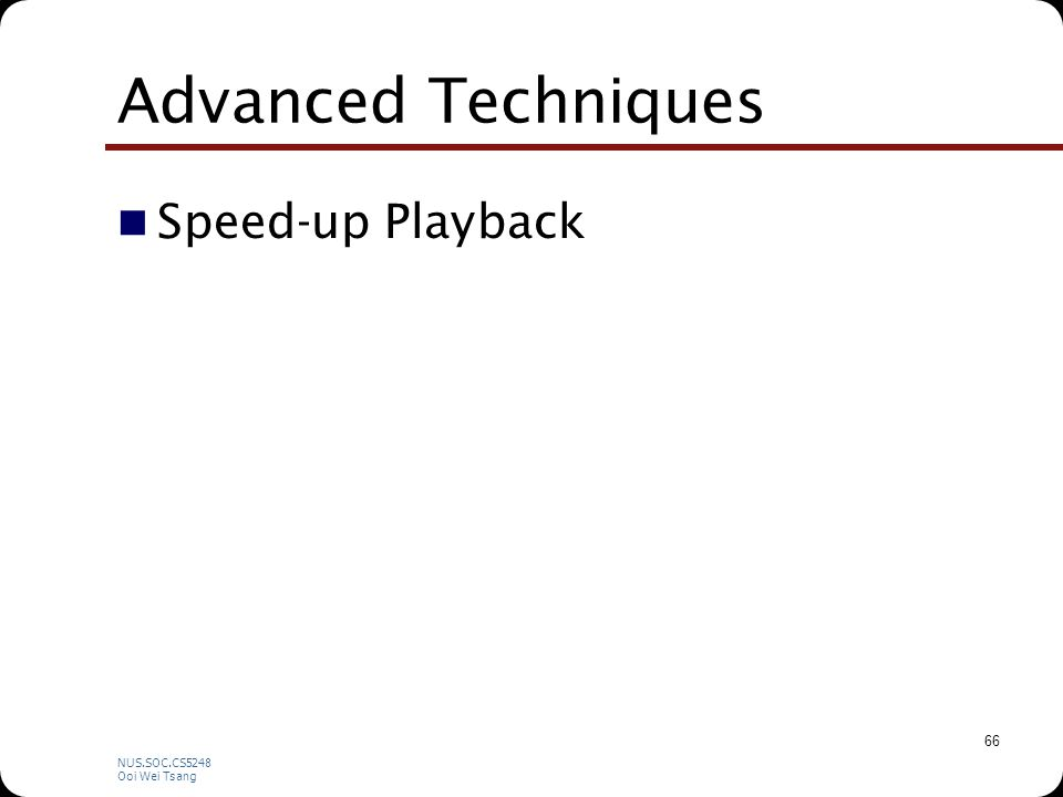 NUS.SOC.CS5248 Ooi Wei Tsang 66 Advanced Techniques Speed-up Playback