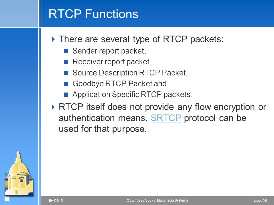 page 265/4/2015 CSE 40373/60373: Multimedia Systems RTCP Functions  There are several type of RTCP packets:  Sender report packet,  Receiver report