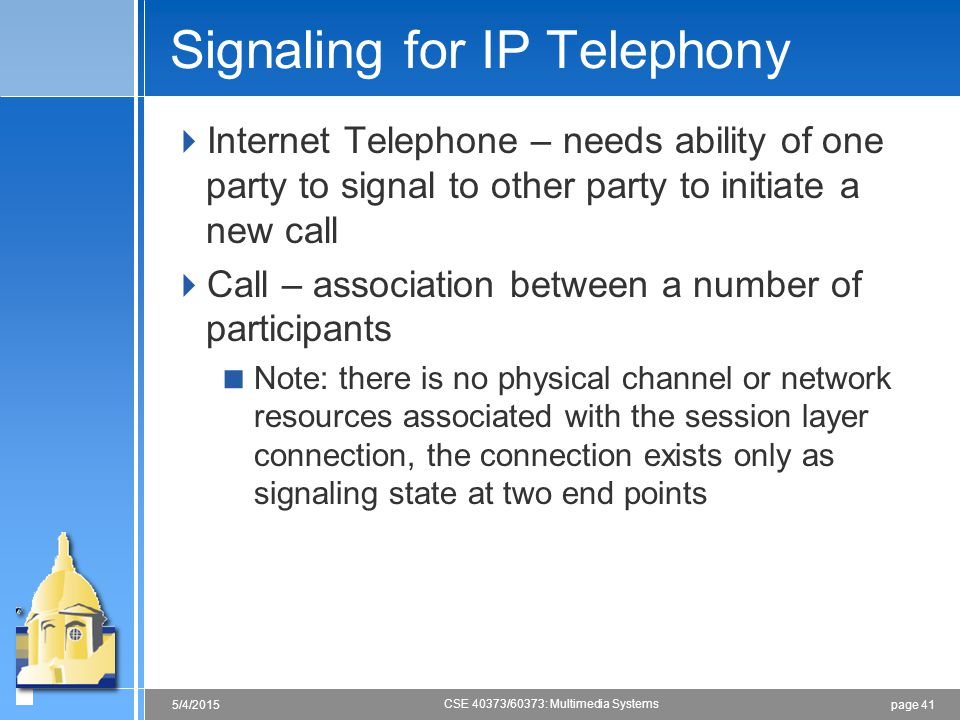 page 415/4/2015 CSE 40373/60373: Multimedia Systems Signaling for IP Telephony  Internet Telephone – needs ability of one party to signal to other pa