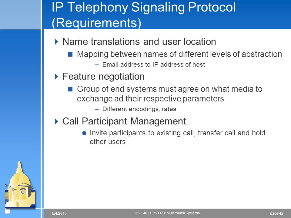 page 425/4/2015 CSE 40373/60373: Multimedia Systems IP Telephony Signaling Protocol (Requirements)  Name translations and user location  Mapping bet