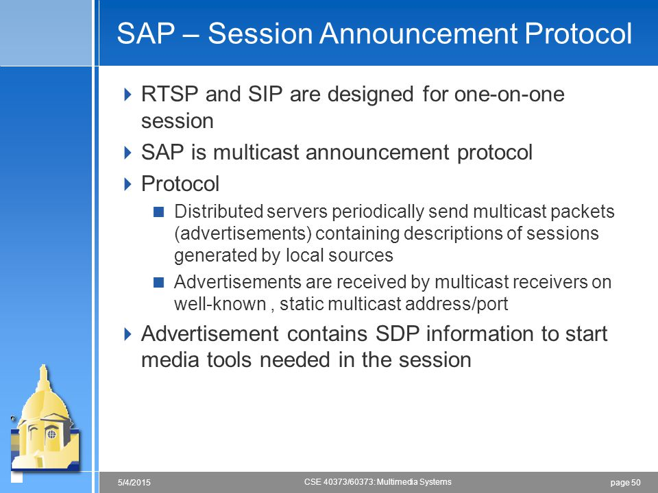 page 505/4/2015 CSE 40373/60373: Multimedia Systems SAP – Session Announcement Protocol  RTSP and SIP are designed for one-on-one session  SAP is mu