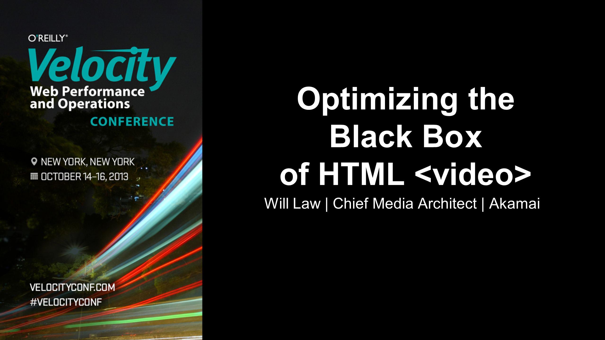 Will Law | Chief Media Architect | Akamai Optimizing the Black Box of HTML