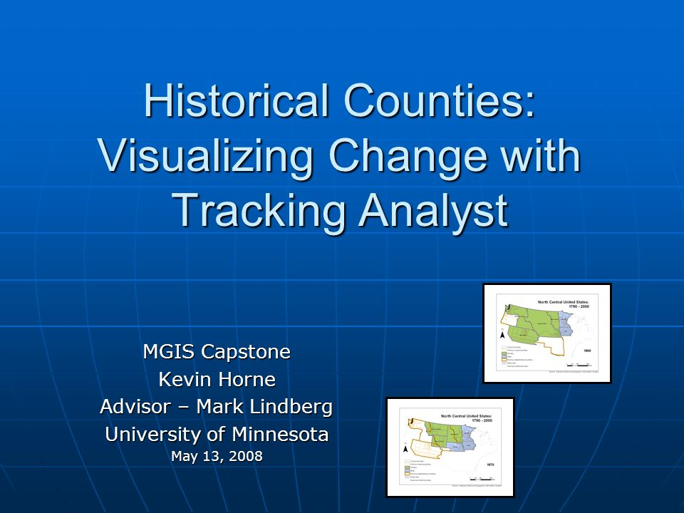 Historical Counties: Visualizing Change with Tracking Analyst MGIS Capstone Kevin Horne Advisor – Mark Lindberg University of Minnesota May 13, 2008