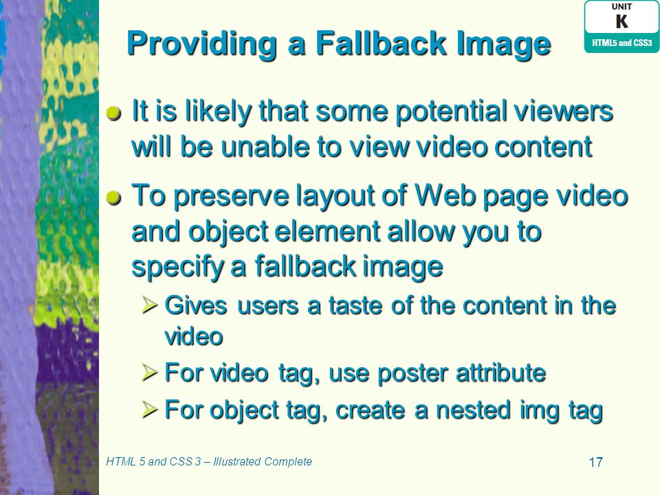 Providing a Fallback Image It is likely that some potential viewers will be unable to view video content To preserve layout of Web page video and object element allow you to specify a fallback image  Gives users a taste of the content in the video  For video tag, use poster attribute  For object tag, create a nested img tag HTML 5 and CSS 3 – Illustrated Complete 17