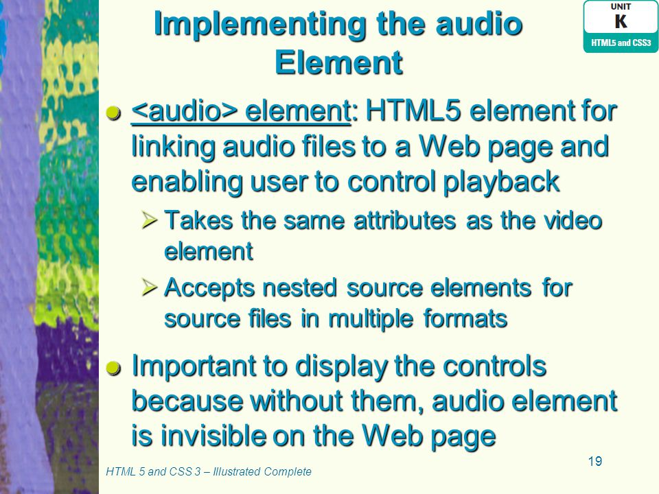 Implementing the audio Element element: HTML5 element for linking audio files to a Web page and enabling user to control playback element: HTML5 element for linking audio files to a Web page and enabling user to control playback  Takes the same attributes as the video element  Accepts nested source elements for source files in multiple formats Important to display the controls because without them, audio element is invisible on the Web page HTML 5 and CSS 3 – Illustrated Complete 19