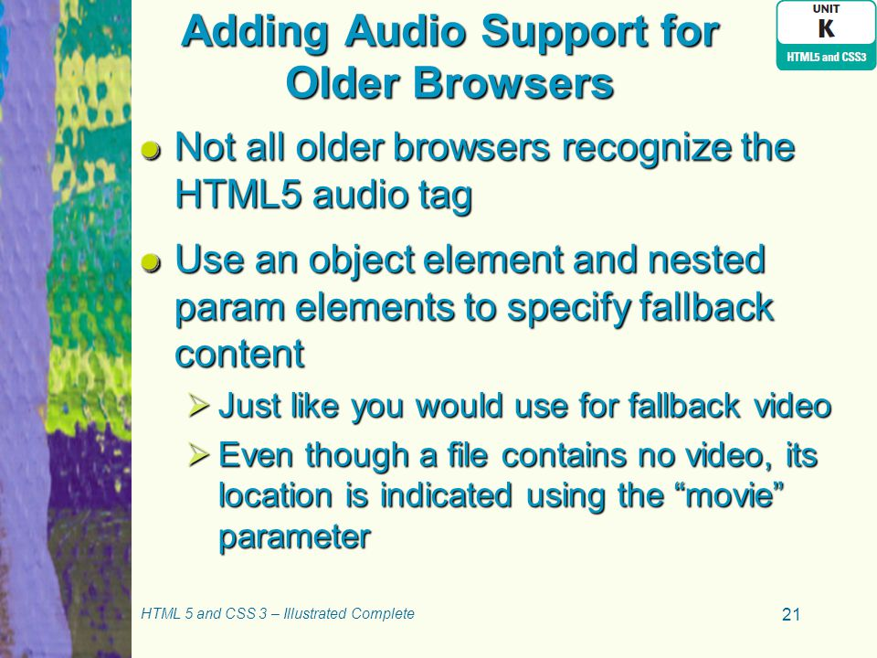 Adding Audio Support for Older Browsers Not all older browsers recognize the HTML5 audio tag Use an object element and nested param elements to specify fallback content  Just like you would use for fallback video  Even though a file contains no video, its location is indicated using the movie parameter HTML 5 and CSS 3 – Illustrated Complete 21