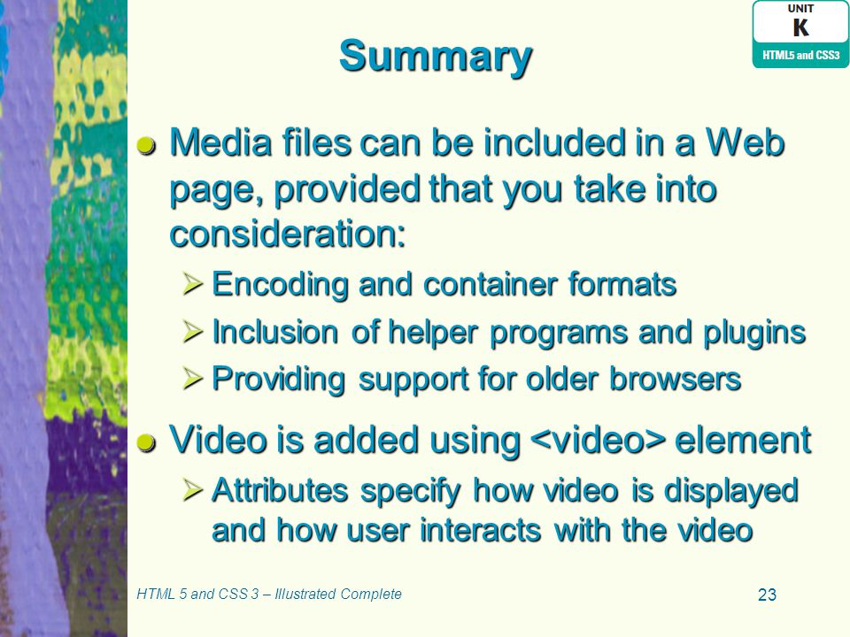 Summary Media files can be included in a Web page, provided that you take into consideration:  Encoding and container formats  Inclusion of helper programs and plugins  Providing support for older browsers Video is added using element  Attributes specify how video is displayed and how user interacts with the video HTML 5 and CSS 3 – Illustrated Complete 23