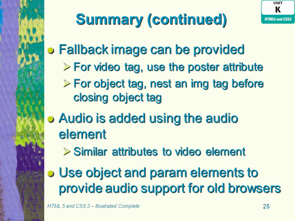 Summary (continued) Fallback image can be provided  For video tag, use the poster attribute  For object tag, nest an img tag before closing object tag Audio is added using the audio element  Similar attributes to video element Use object and param elements to provide audio support for old browsers HTML 5 and CSS 3 – Illustrated Complete 25