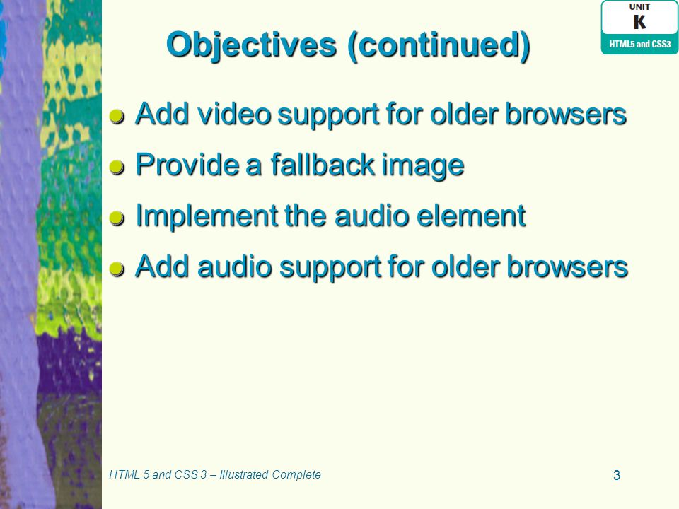 Objectives (continued) Add video support for older browsers Provide a fallback image Implement the audio element Add audio support for older browsers HTML 5 and CSS 3 – Illustrated Complete 3