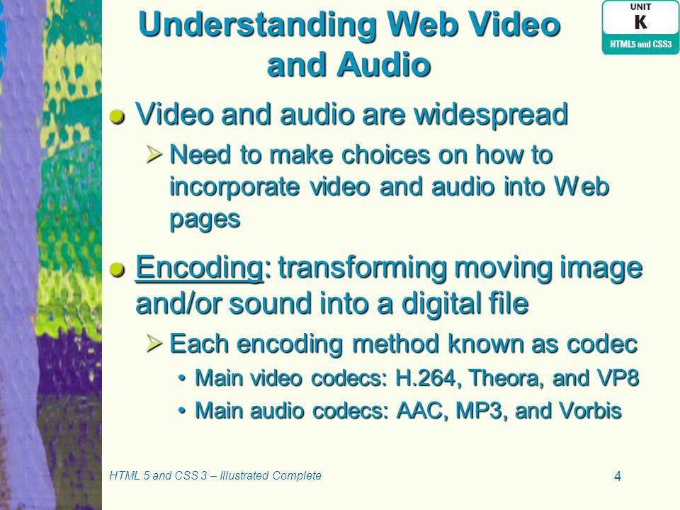 Understanding Web Video and Audio Video and audio are widespread  Need to make choices on how to incorporate video and audio into Web pages Encoding: transforming moving image and/or sound into a digital file  Each encoding method known as codec Main video codecs: H.264, Theora, and VP8Main video codecs: H.264, Theora, and VP8 Main audio codecs: AAC, MP3, and VorbisMain audio codecs: AAC, MP3, and Vorbis HTML 5 and CSS 3 – Illustrated Complete 4