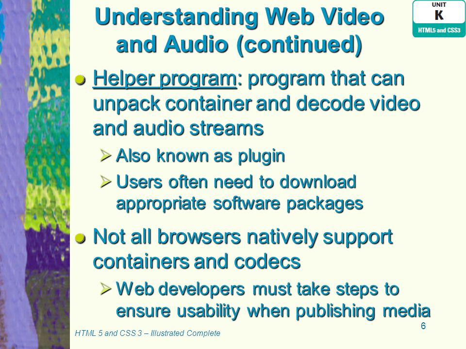 Understanding Web Video and Audio (continued) Helper program: program that can unpack container and decode video and audio streams  Also known as plugin  Users often need to download appropriate software packages Not all browsers natively support containers and codecs  Web developers must take steps to ensure usability when publishing media HTML 5 and CSS 3 – Illustrated Complete 6