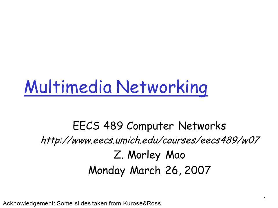 1 Multimedia Networking EECS 489 Computer Networks http://www.eecs.umich.edu/courses/eecs489/w07 Z.