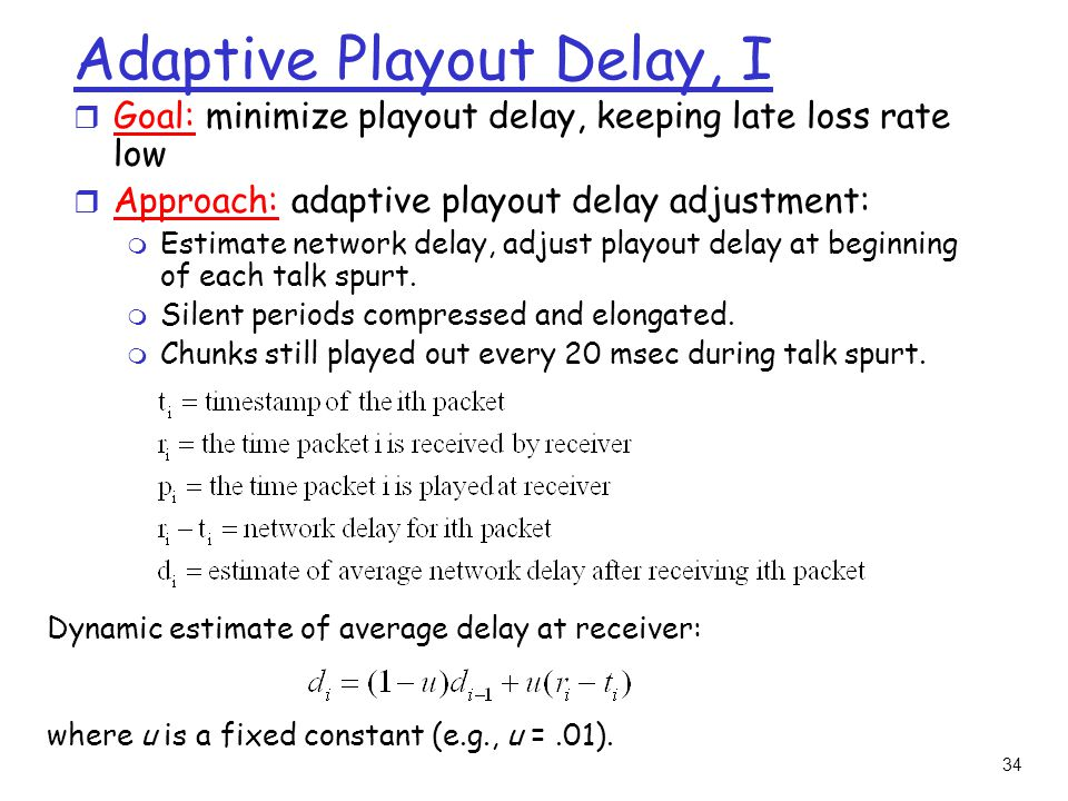 34 Adaptive Playout Delay, I Dynamic estimate of average delay at receiver: where u is a fixed constant (e.g., u =.01).