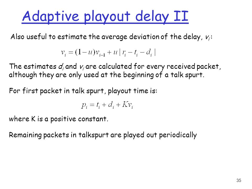 35 Adaptive playout delay II Also useful to estimate the average deviation of the delay, v i : The estimates d i and v i are calculated for every received packet, although they are only used at the beginning of a talk spurt.