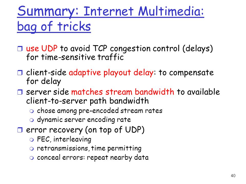 40 Summary: Internet Multimedia: bag of tricks r use UDP to avoid TCP congestion control (delays) for time-sensitive traffic r client-side adaptive playout delay: to compensate for delay r server side matches stream bandwidth to available client-to-server path bandwidth m chose among pre-encoded stream rates m dynamic server encoding rate r error recovery (on top of UDP) m FEC, interleaving m retransmissions, time permitting m conceal errors: repeat nearby data
