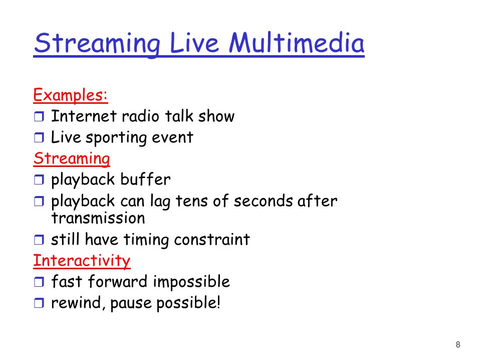 8 Streaming Live Multimedia Examples: r Internet radio talk show r Live sporting event Streaming r playback buffer r playback can lag tens of seconds after transmission r still have timing constraint Interactivity r fast forward impossible r rewind, pause possible!